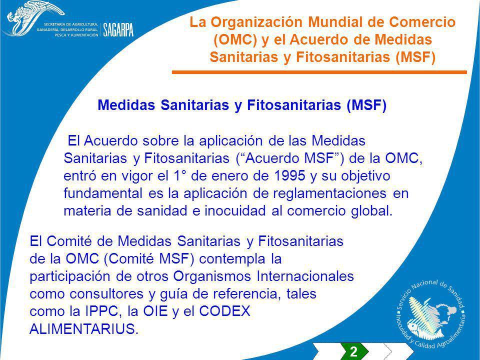 El Acuerdo sobre la aplicación de las Medidas Sanitarias y Fitosanitarias (Acuerdo MSF) de la OMC, entró en vigor el 1° de enero de 1995 y su objetivo fundamental es la aplicación de reglamentaciones en materia de sanidad e inocuidad al comercio global.