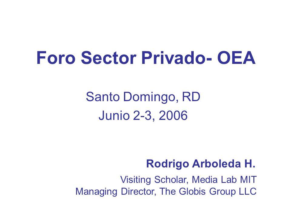 Foro Sector Privado- OEA Santo Domingo, RD Junio 2-3, 2006 Rodrigo Arboleda H. Visiting Scholar, Media Lab MIT Managing Director, The Globis Group LLC