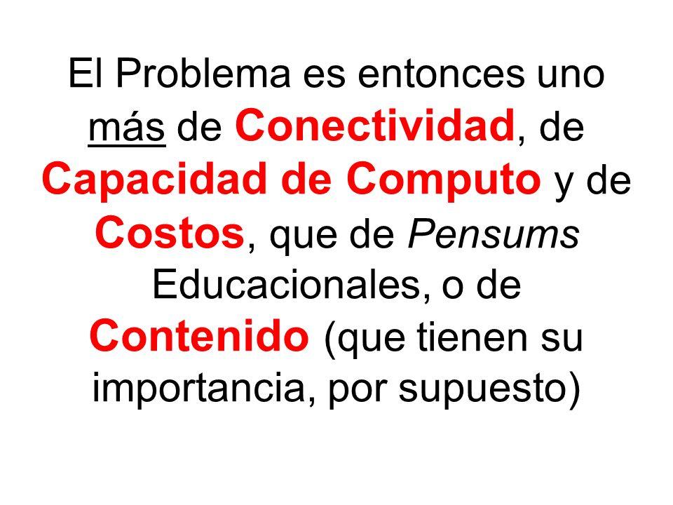 El Problema es entonces uno más de Conectividad, de Capacidad de Computo y de Costos, que de Pensums Educacionales, o de Contenido (que tienen su impo