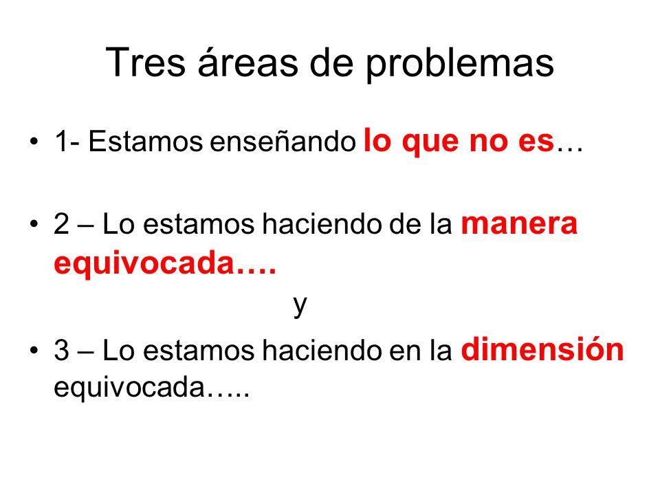 Tres áreas de problemas 1- Estamos enseñando lo que no es … 2 – Lo estamos haciendo de la manera equivocada…. y 3 – Lo estamos haciendo en la dimensió