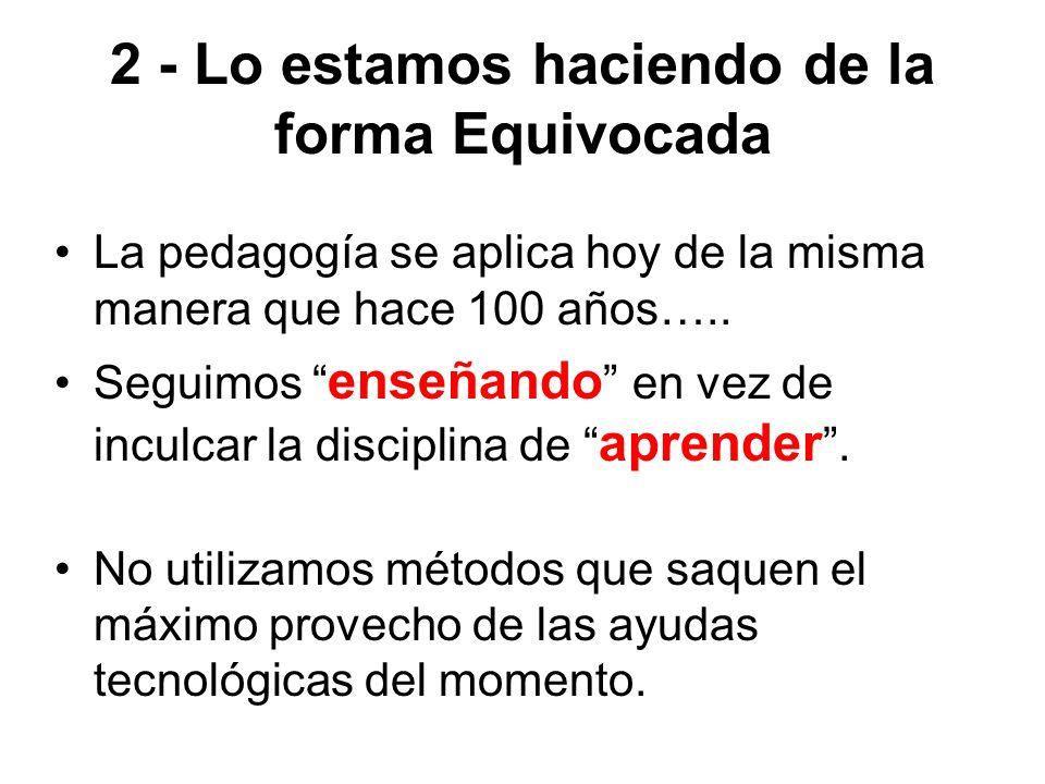 2 - Lo estamos haciendo de la forma Equivocada La pedagogía se aplica hoy de la misma manera que hace 100 años….. Seguimos enseñando en vez de inculca