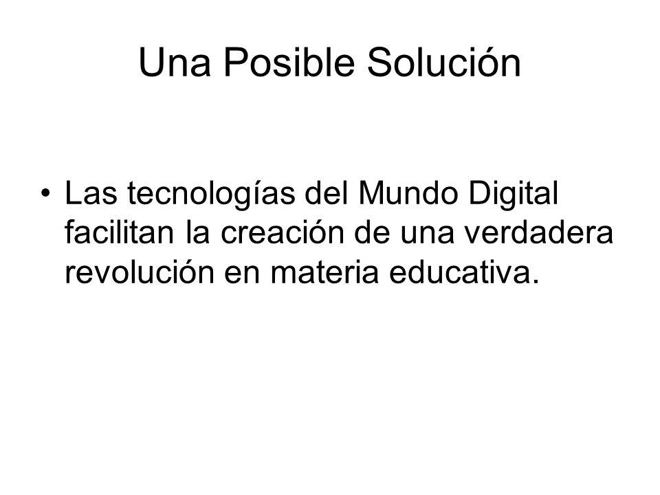 Una Posible Solución Las tecnologías del Mundo Digital facilitan la creación de una verdadera revolución en materia educativa.