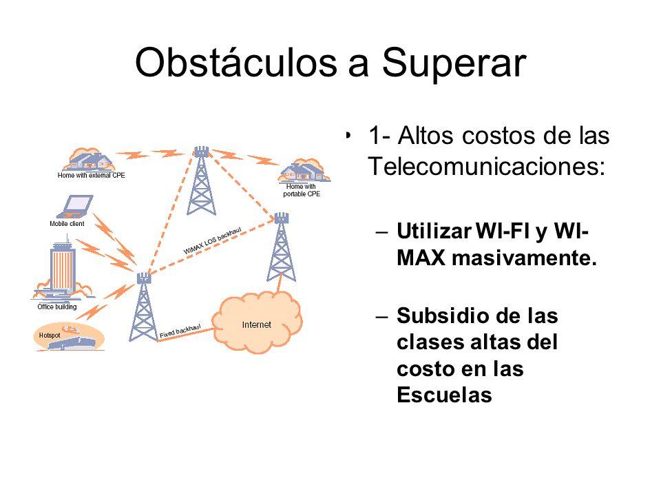 Obstáculos a Superar 1- Altos costos de las Telecomunicaciones: –Utilizar WI-FI y WI- MAX masivamente. –Subsidio de las clases altas del costo en las