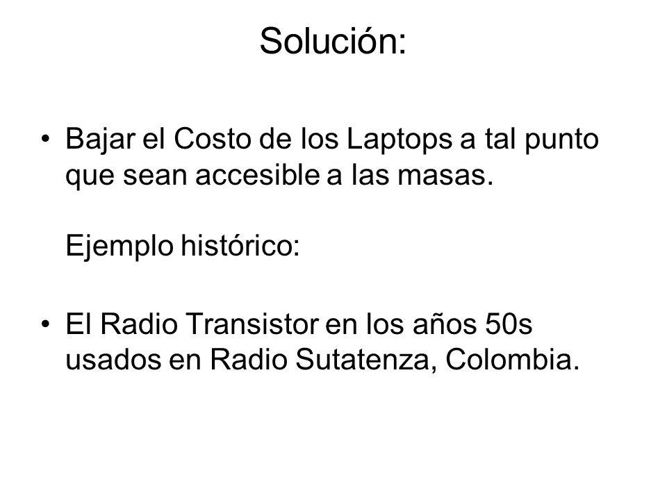 Solución: Bajar el Costo de los Laptops a tal punto que sean accesible a las masas. Ejemplo histórico: El Radio Transistor en los años 50s usados en R