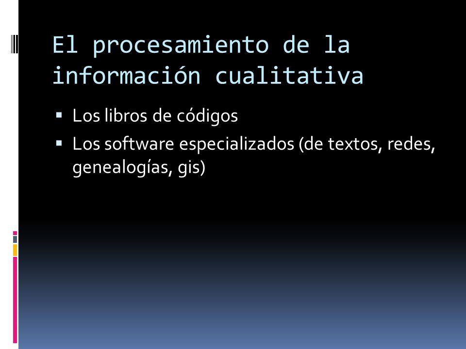 El procesamiento de la información cualitativa Los libros de códigos Los software especializados (de textos, redes, genealogías, gis)