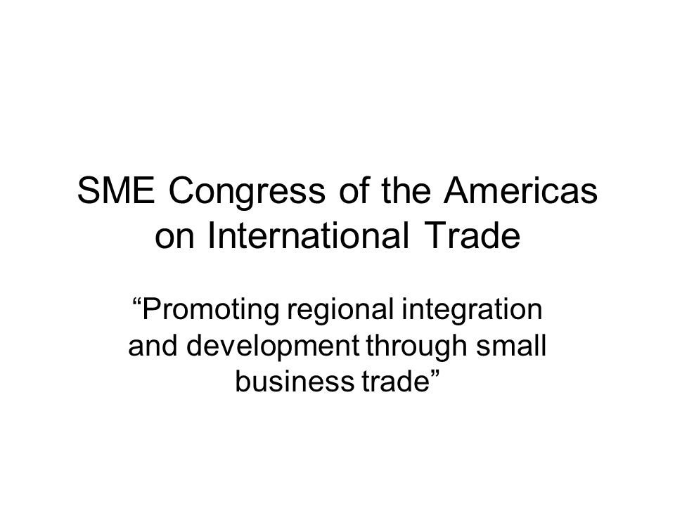 SME Congress of the Americas on International Trade Promoting regional integration and development through small business trade