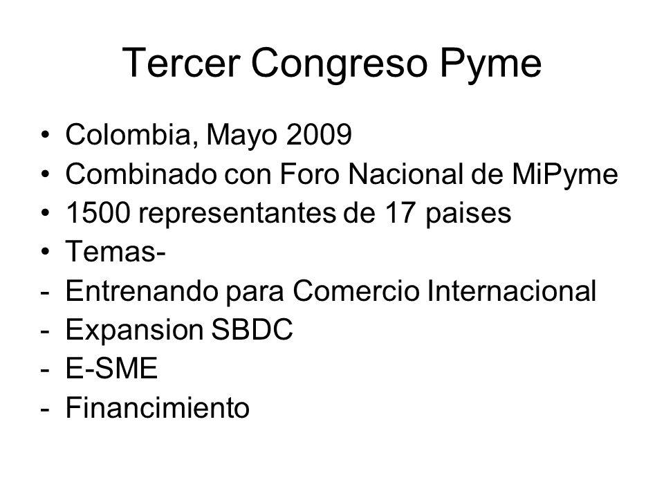 Tercer Congreso Pyme Colombia, Mayo 2009 Combinado con Foro Nacional de MiPyme 1500 representantes de 17 paises Temas- -Entrenando para Comercio Internacional -Expansion SBDC -E-SME -Financimiento