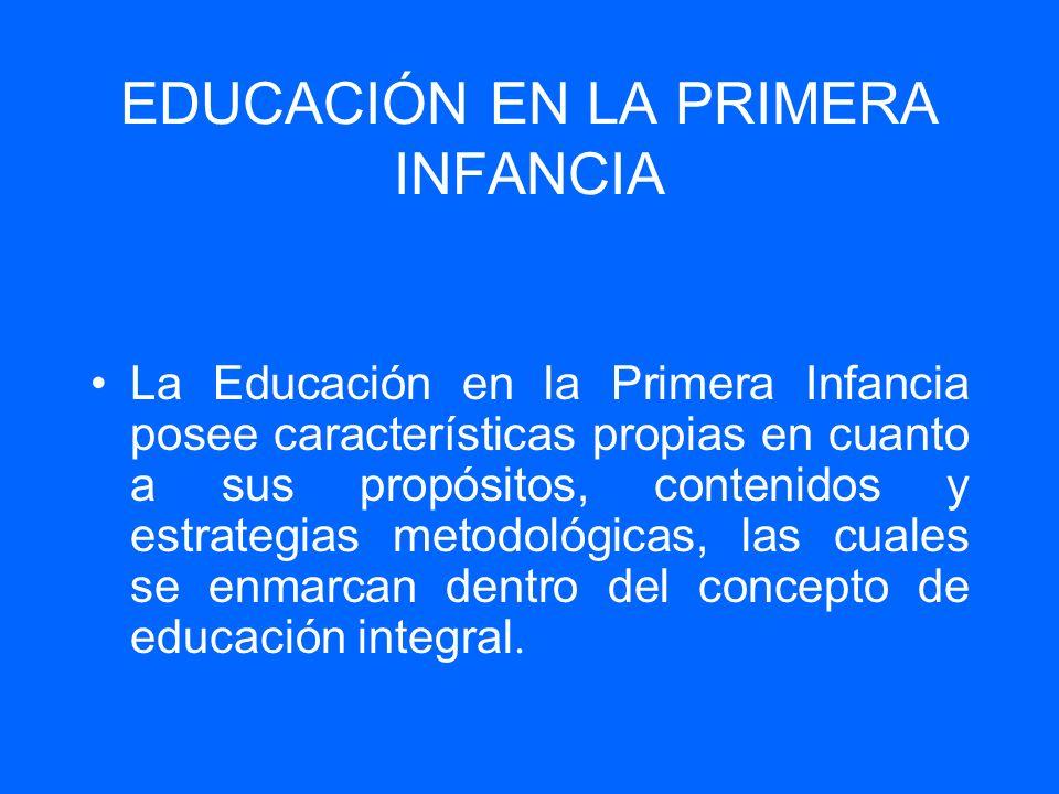 EDUCACIÓN EN LA PRIMERA INFANCIA La Educación en la Primera Infancia posee características propias en cuanto a sus propósitos, contenidos y estrategia