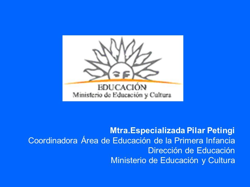 Mtra.Especializada Pilar Petingi Coordinadora Área de Educación de la Primera Infancia Dirección de Educación Ministerio de Educación y Cultura