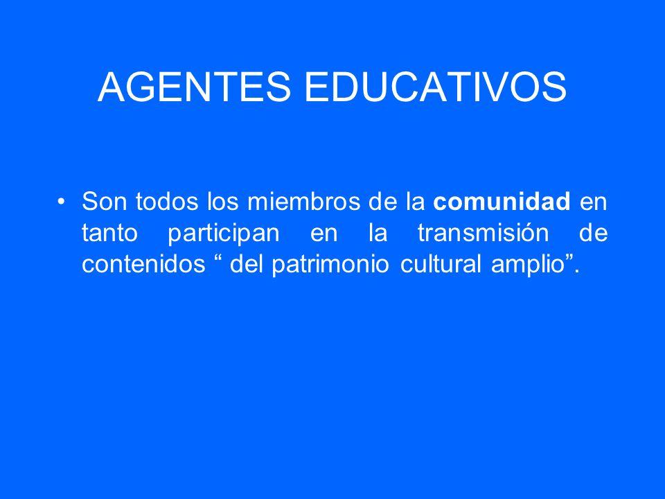 AGENTES EDUCATIVOS Son todos los miembros de la comunidad en tanto participan en la transmisión de contenidos del patrimonio cultural amplio.
