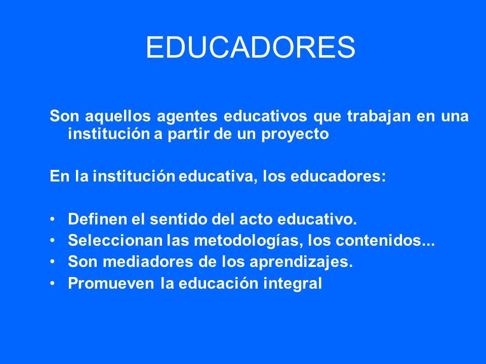 EDUCADORES Son aquellos agentes educativos que trabajan en una institución a partir de un proyecto En la institución educativa, los educadores: Define