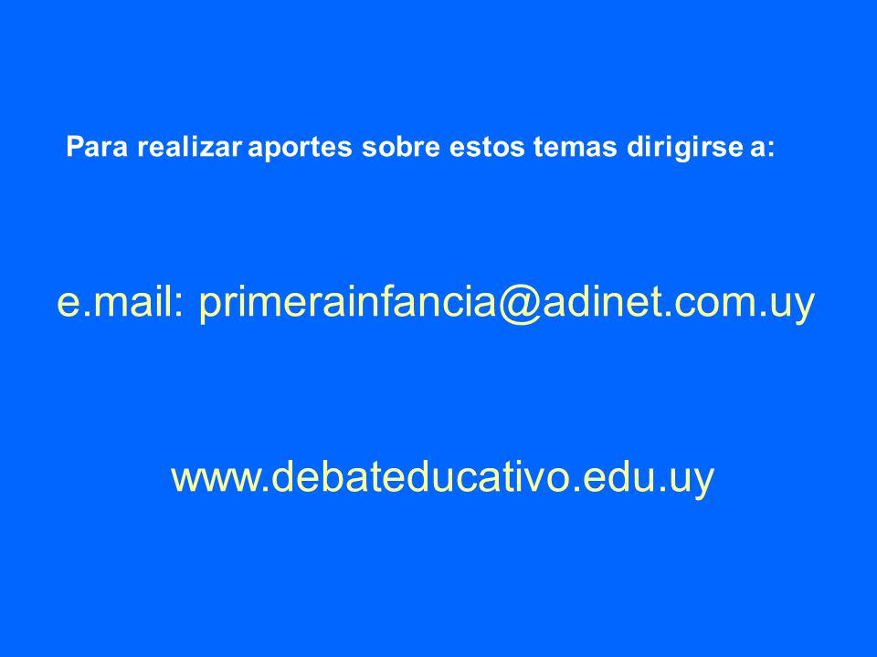 Para realizar aportes sobre estos temas dirigirse a: e.mail: primerainfancia@adinet.com.uy www.debateducativo.edu.uy