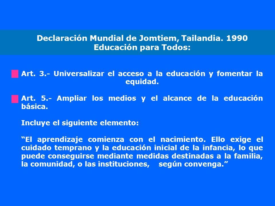 Declaración Mundial de Jomtiem, Tailandia. 1990 Educación para Todos: Art. 3.- Universalizar el acceso a la educación y fomentar la equidad. Art. 5.-