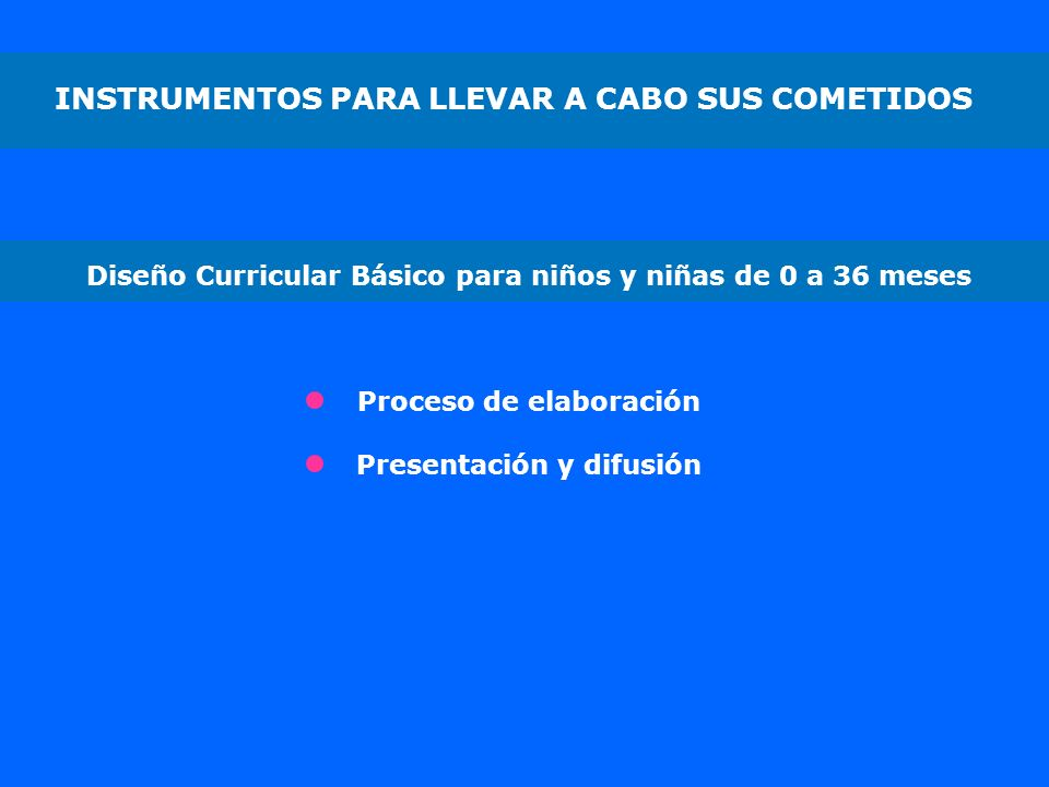 Diseño Curricular Básico para niños y niñas de 0 a 36 meses Proceso de elaboración Presentación y difusión INSTRUMENTOS PARA LLEVAR A CABO SUS COMETID