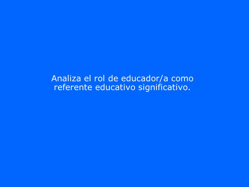 Analiza el rol de educador/a como referente educativo significativo.