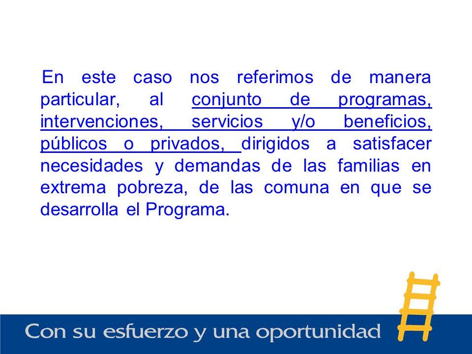 En este caso nos referimos de manera particular, al conjunto de programas, intervenciones, servicios y/o beneficios, públicos o privados, dirigidos a satisfacer necesidades y demandas de las familias en extrema pobreza, de las comuna en que se desarrolla el Programa.