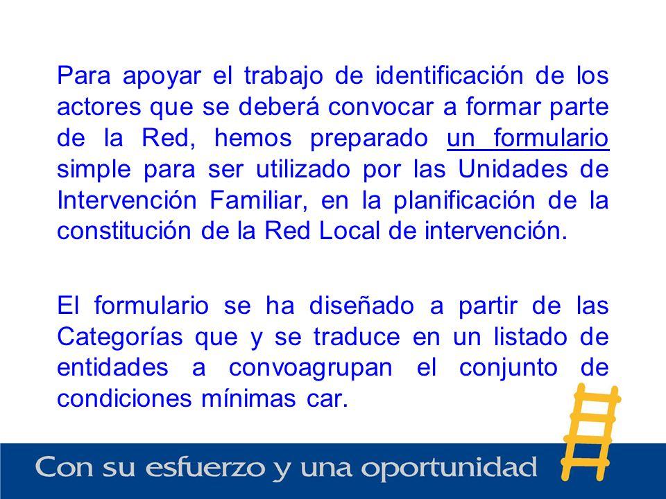 Para apoyar el trabajo de identificación de los actores que se deberá convocar a formar parte de la Red, hemos preparado un formulario simple para ser utilizado por las Unidades de Intervención Familiar, en la planificación de la constitución de la Red Local de intervención.
