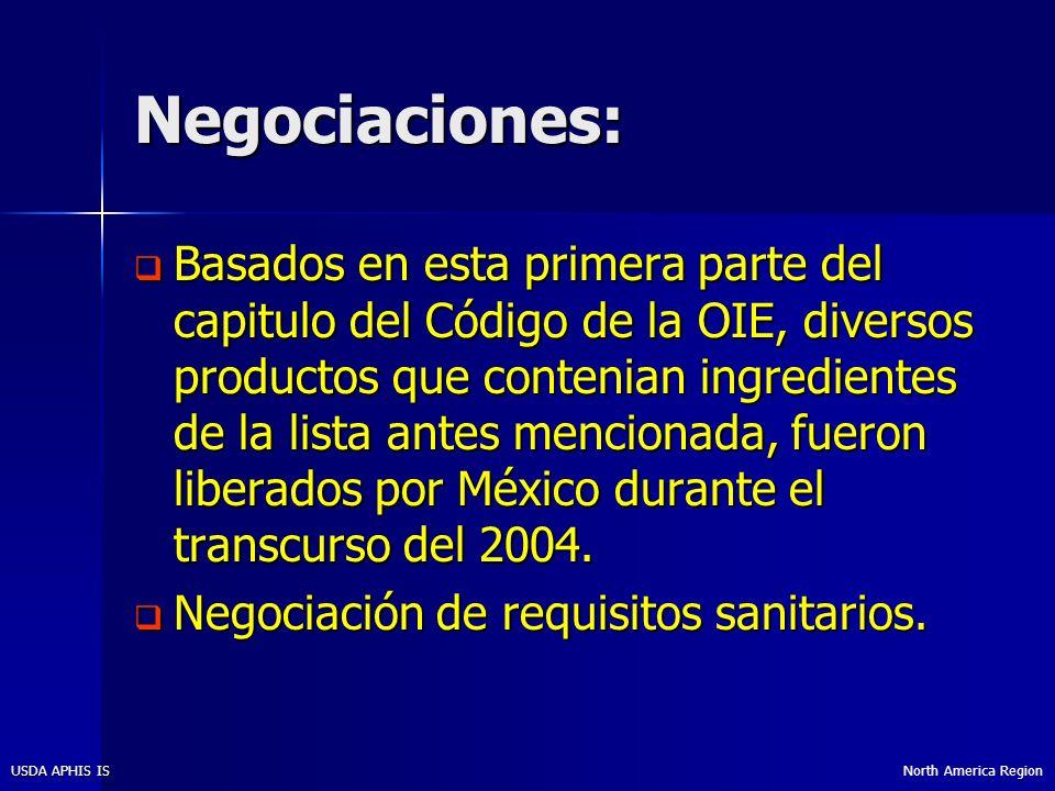 North America RegionUSDA APHIS IS Negociaciones: Basados en esta primera parte del capitulo del Código de la OIE, diversos productos que contenian ingredientes de la lista antes mencionada, fueron liberados por México durante el transcurso del 2004.