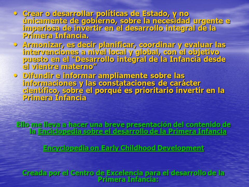 Crear o desarrollar políticas de Estado, y no únicamente de gobierno, sobre la necesidad urgente e imperiosa de invertir en el desarrollo integral de la Primera Infancia.