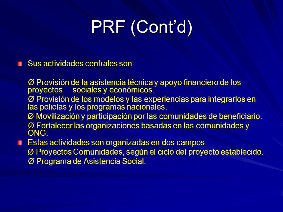 PRF (Contd) Sus actividades centrales son: Ø Provisión de la asistencia técnica y apoyo financiero de los proyectos sociales y económicos.