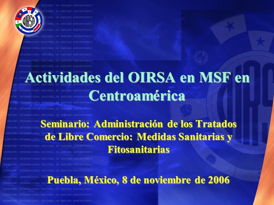 Actividades del OIRSA en MSF en Centroamérica Seminario: Administración de los Tratados de Libre Comercio: Medidas Sanitarias y Fitosanitarias Puebla, México, 8 de noviembre de 2006