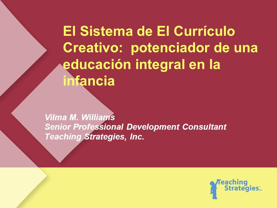 El Sistema de El Currículo Creativo: potenciador de una educación integral en la infancia Vilma M. Williams Senior Professional Development Consultant