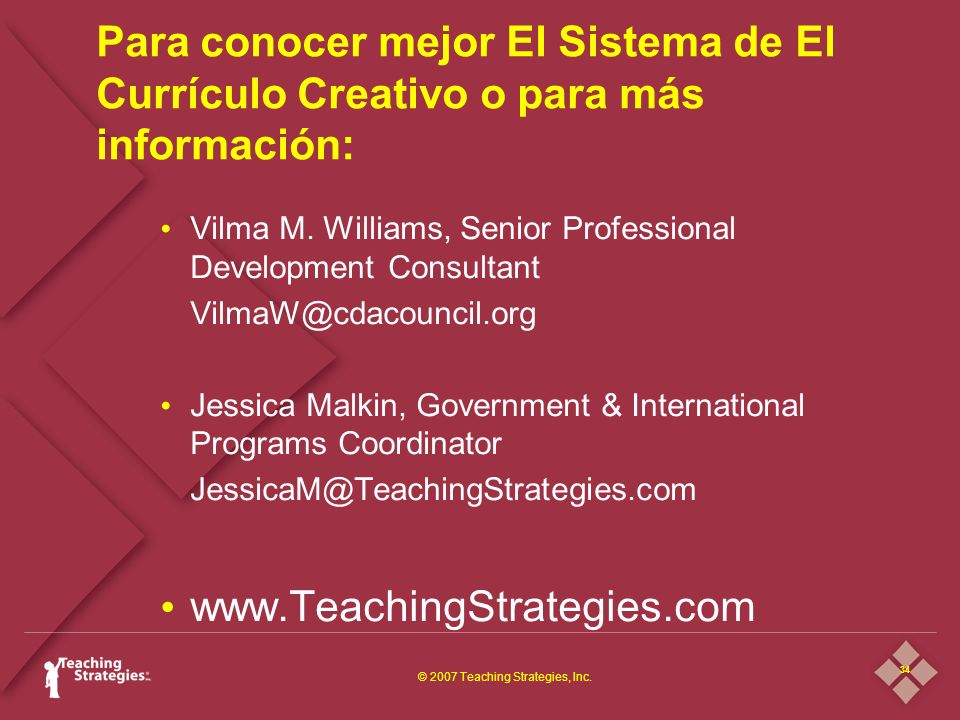34 © 2007 Teaching Strategies, Inc. Para conocer mejor El Sistema de El Currículo Creativo o para más información: Vilma M. Williams, Senior Professio