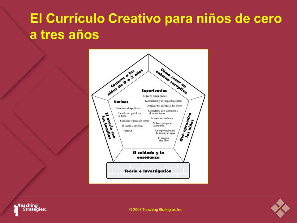 4 © 2007 Teaching Strategies, Inc. El Currículo Creativo para niños de cero a tres años