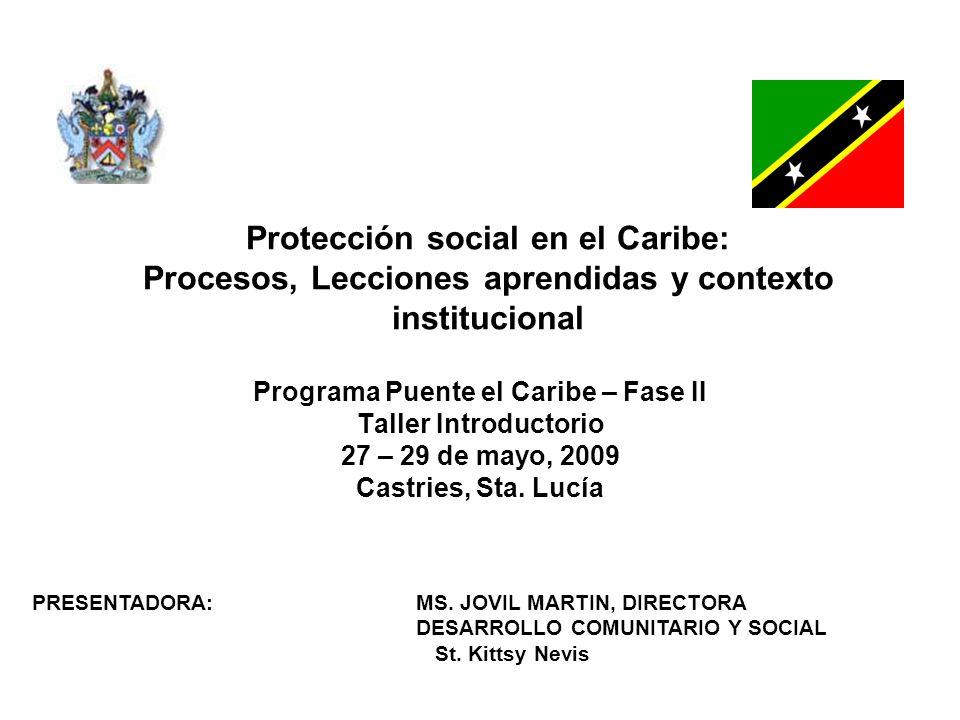 Protección social en el Caribe: Procesos, Lecciones aprendidas y contexto institucional Programa Puente el Caribe – Fase II Taller Introductorio 27 – 29 de mayo, 2009 Castries, Sta.
