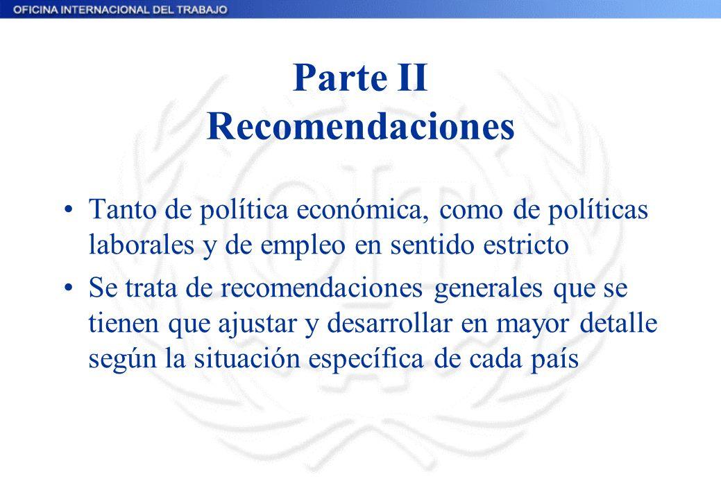 Parte II Recomendaciones Tanto de política económica, como de políticas laborales y de empleo en sentido estricto Se trata de recomendaciones generales que se tienen que ajustar y desarrollar en mayor detalle según la situación específica de cada país