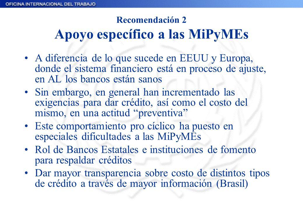 Recomendación 2 Apoyo específico a las MiPyMEs A diferencia de lo que sucede en EEUU y Europa, donde el sistema financiero está en proceso de ajuste,