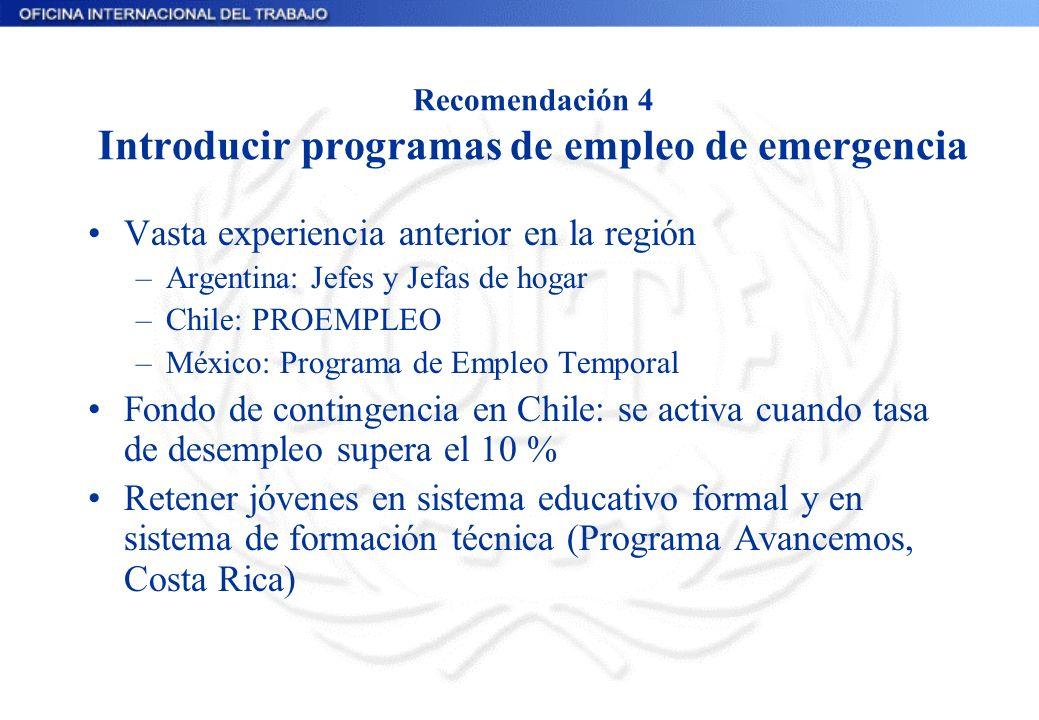 Recomendación 4 Introducir programas de empleo de emergencia Vasta experiencia anterior en la región –Argentina: Jefes y Jefas de hogar –Chile: PROEMP
