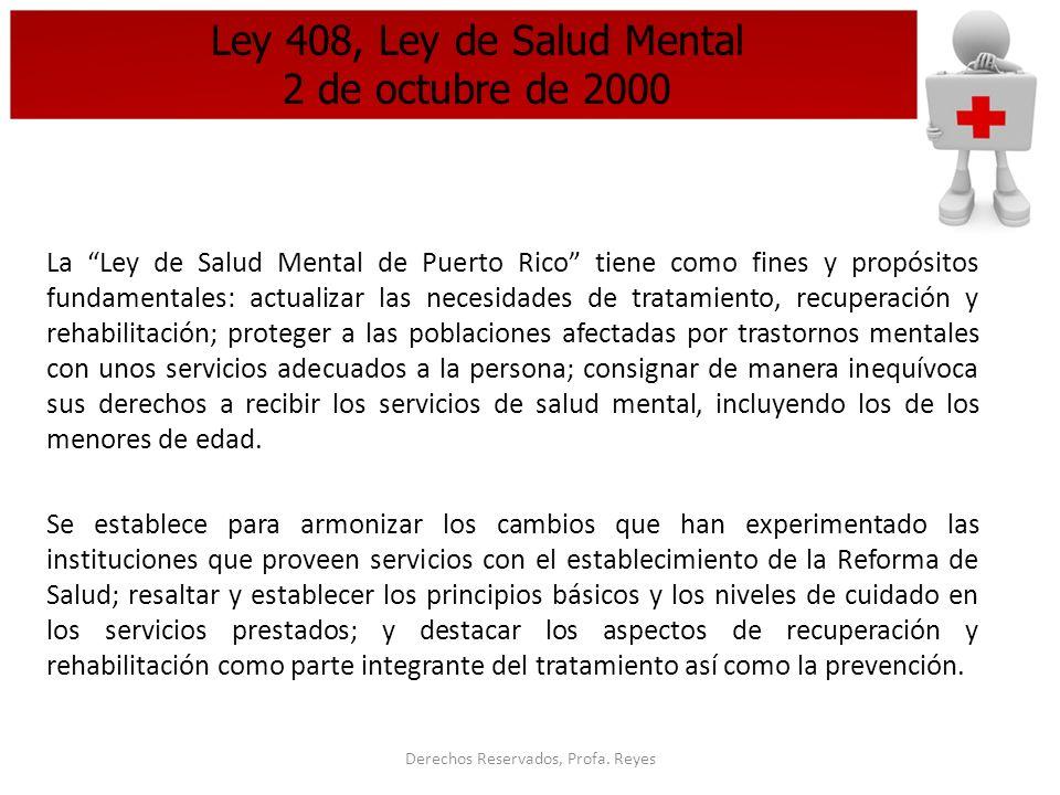 Derechos Reservados, Profa. Reyes Ley 408, Ley de Salud Mental 2 de octubre de 2000 La Ley de Salud Mental de Puerto Rico tiene como fines y propósito