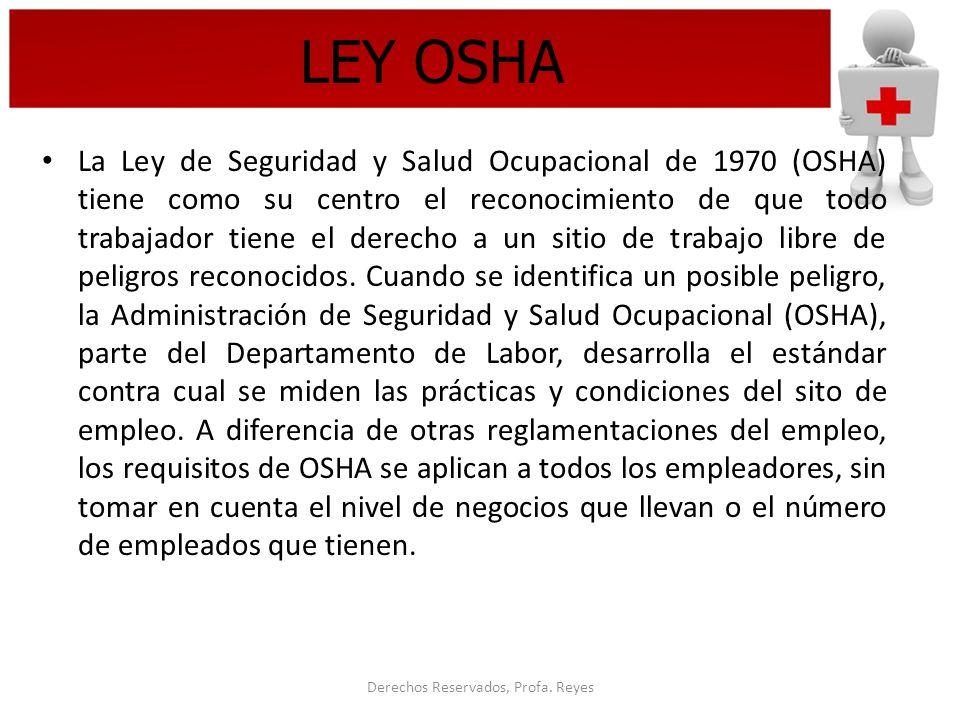 Derechos Reservados, Profa. Reyes LEY OSHA La Ley de Seguridad y Salud Ocupacional de 1970 (OSHA) tiene como su centro el reconocimiento de que todo t
