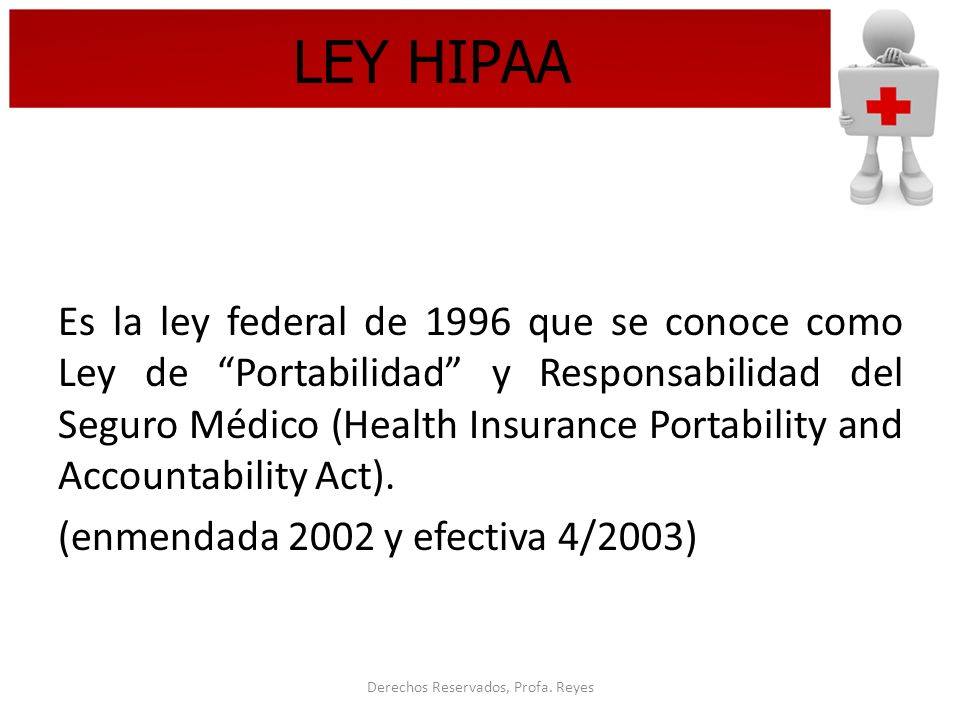 Derechos Reservados, Profa. Reyes LEY HIPAA Es la ley federal de 1996 que se conoce como Ley de Portabilidad y Responsabilidad del Seguro Médico (Heal