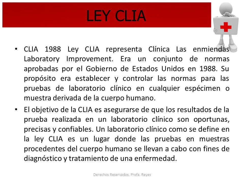 Derechos Reservados, Profa. Reyes LEY CLIA CLIA 1988 Ley CLIA representa Clínica Las enmiendas Laboratory Improvement. Era un conjunto de normas aprob