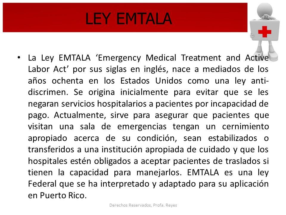 Derechos Reservados, Profa. Reyes LEY EMTALA La Ley EMTALA Emergency Medical Treatment and Active Labor Act por sus siglas en inglés, nace a mediados