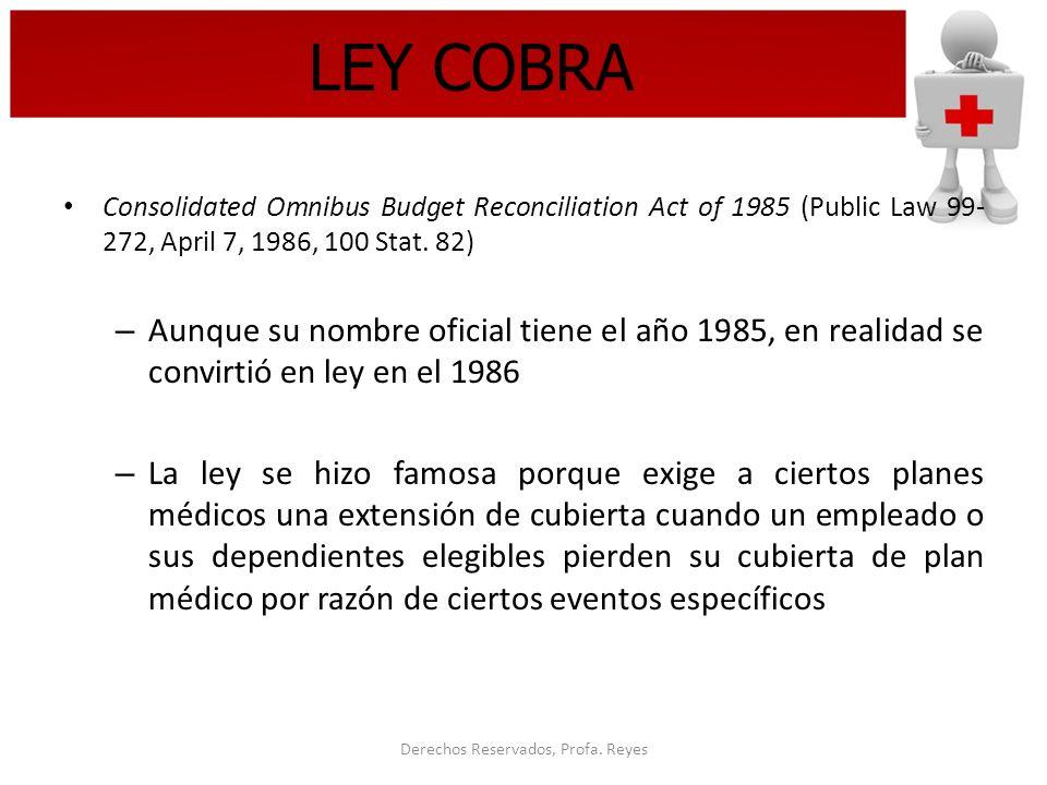Derechos Reservados, Profa. Reyes LEY COBRA Consolidated Omnibus Budget Reconciliation Act of 1985 (Public Law 99- 272, April 7, 1986, 100 Stat. 82) –