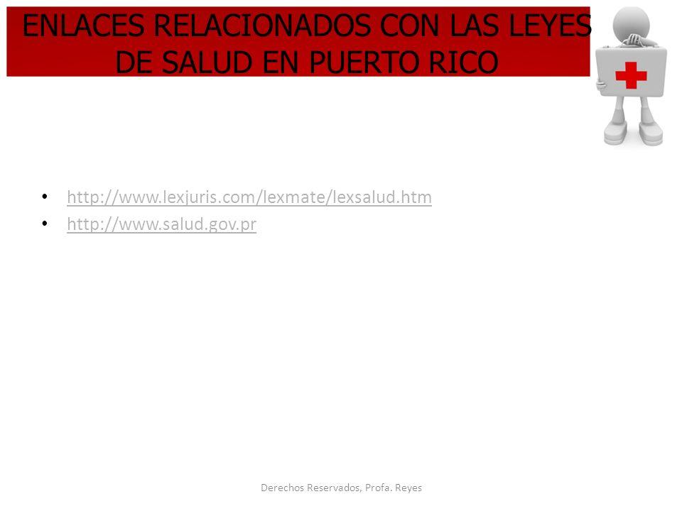 Derechos Reservados, Profa. Reyes ENLACES RELACIONADOS CON LAS LEYES DE SALUD EN PUERTO RICO http://www.lexjuris.com/lexmate/lexsalud.htm http://www.s