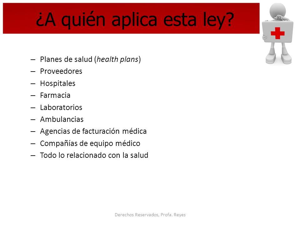 Derechos Reservados, Profa. Reyes ¿A quién aplica esta ley? – Planes de salud (health plans) – Proveedores – Hospitales – Farmacia – Laboratorios – Am