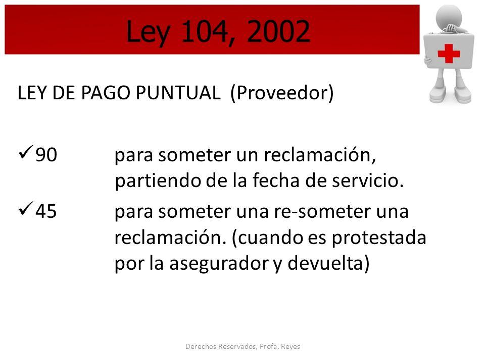 Derechos Reservados, Profa. Reyes Ley 104, 2002 LEY DE PAGO PUNTUAL (Proveedor) 90 para someter un reclamación, partiendo de la fecha de servicio. 45p