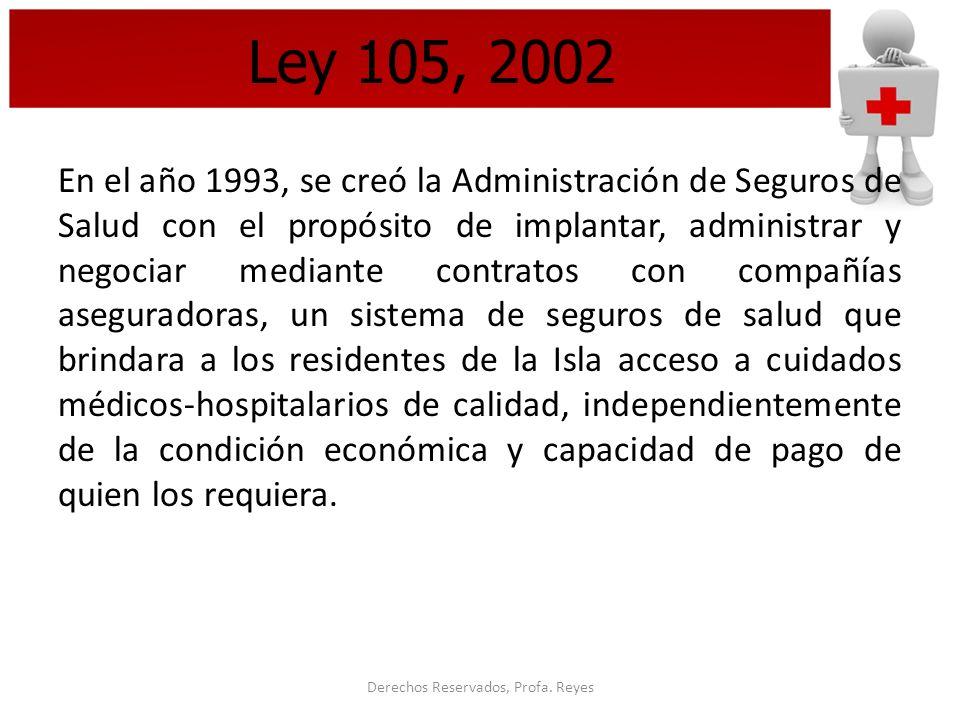 Derechos Reservados, Profa. Reyes Ley 105, 2002 En el año 1993, se creó la Administración de Seguros de Salud con el propósito de implantar, administr