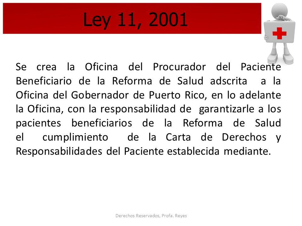 Derechos Reservados, Profa. Reyes Ley 11, 2001 Se crea la Oficina del Procurador del Paciente Beneficiario de la Reforma de Salud adscrita a la Oficin