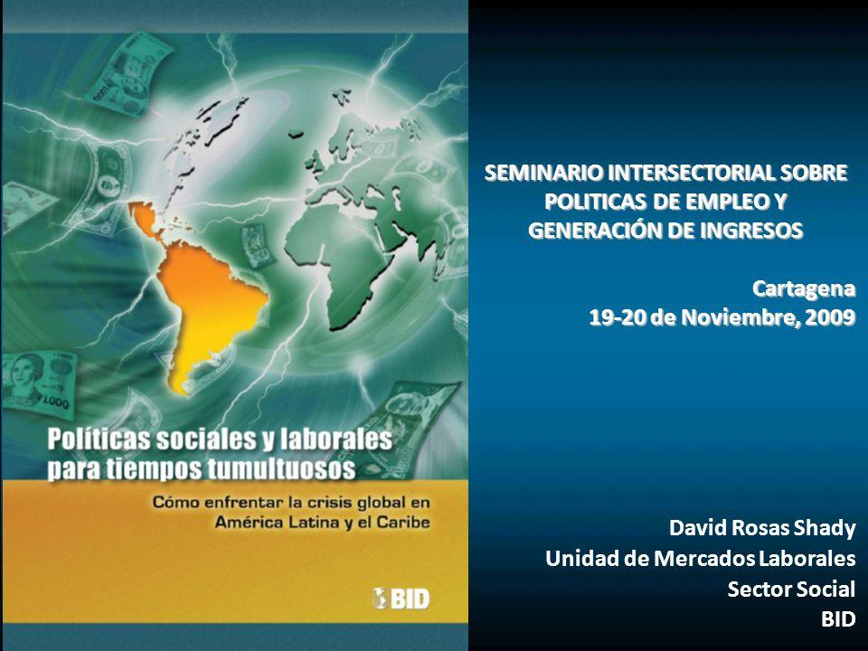 SEMINARIO INTERSECTORIAL SOBRE POLITICAS DE EMPLEO Y GENERACIÓN DE INGRESOS Cartagena 19-20 de Noviembre, 2009 David Rosas Shady Unidad de Mercados Laborales Sector Social BID