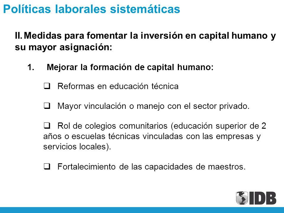 II.Medidas para fomentar la inversión en capital humano y su mayor asignación: 1.Mejorar la formación de capital humano: Reformas en educación técnica Mayor vinculación o manejo con el sector privado.