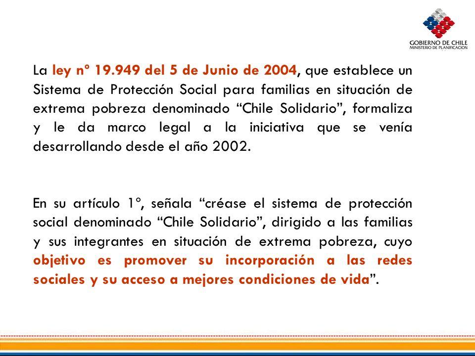 La ley nº 19.949 del 5 de Junio de 2004, que establece un Sistema de Protección Social para familias en situación de extrema pobreza denominado Chile Solidario, formaliza y le da marco legal a la iniciativa que se venía desarrollando desde el año 2002.
