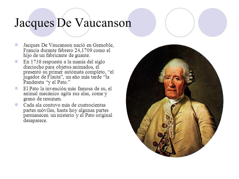 Jacques De Vaucanson Jacques De Vaucanson nació en Grenoble, Francia durante febrero 24,1709 como el hijo de un fabricante de guante. En 1738 respuest