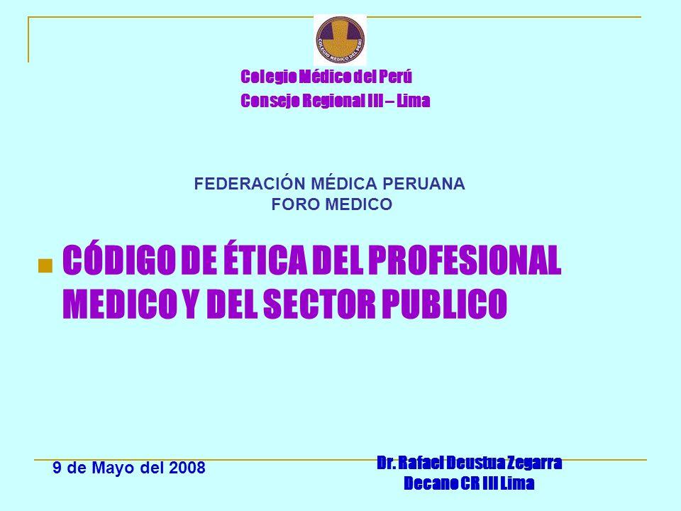 Colegio Médico del Perú Consejo Regional III – Lima CÓDIGO DE ÉTICA DEL PROFESIONAL MEDICO Y DEL SECTOR PUBLICO Dr. Rafael Deustua Zegarra Decano CR I