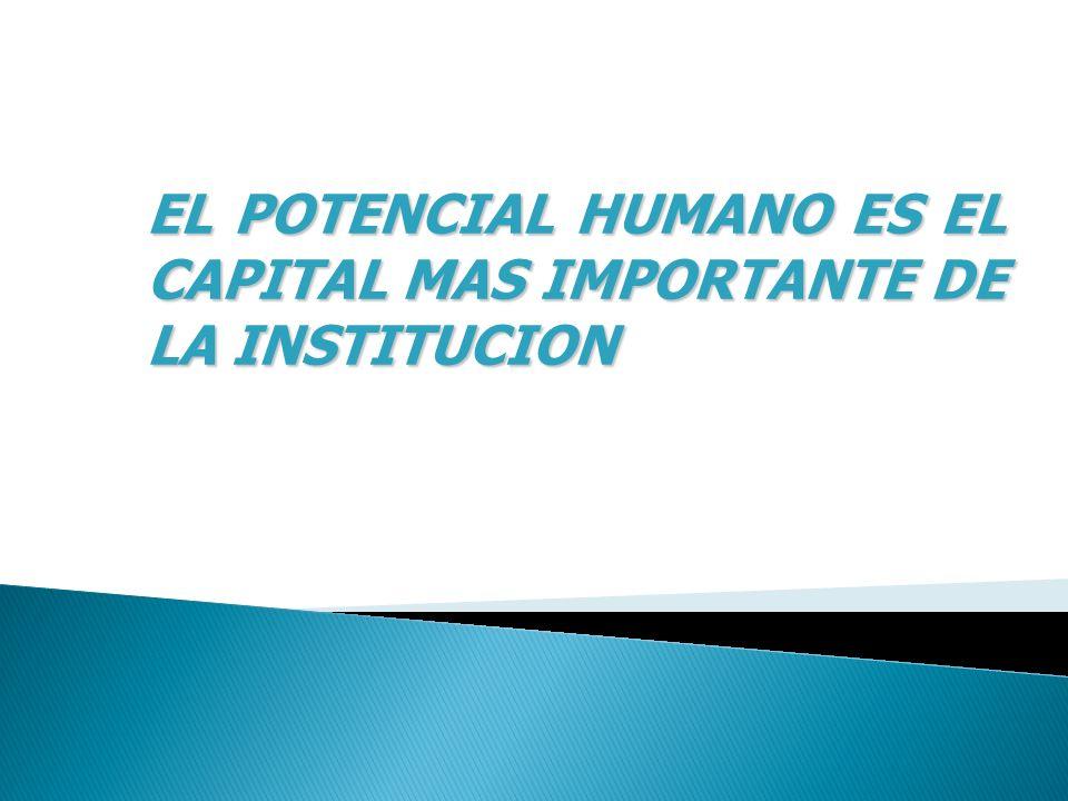 EL POTENCIAL HUMANO ES EL CAPITAL MAS IMPORTANTE DE LA INSTITUCION