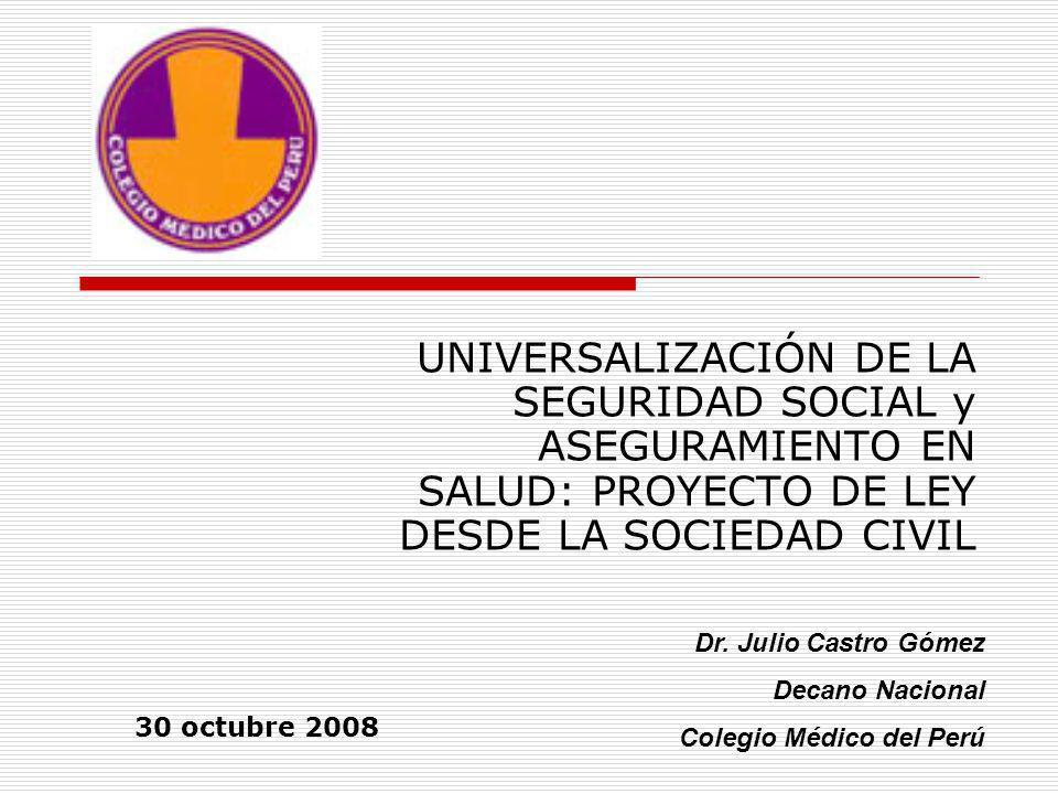 UNIVERSALIZACIÓN DE LA SEGURIDAD SOCIAL y ASEGURAMIENTO EN SALUD: PROYECTO DE LEY DESDE LA SOCIEDAD CIVIL Dr. Julio Castro Gómez Decano Nacional Coleg